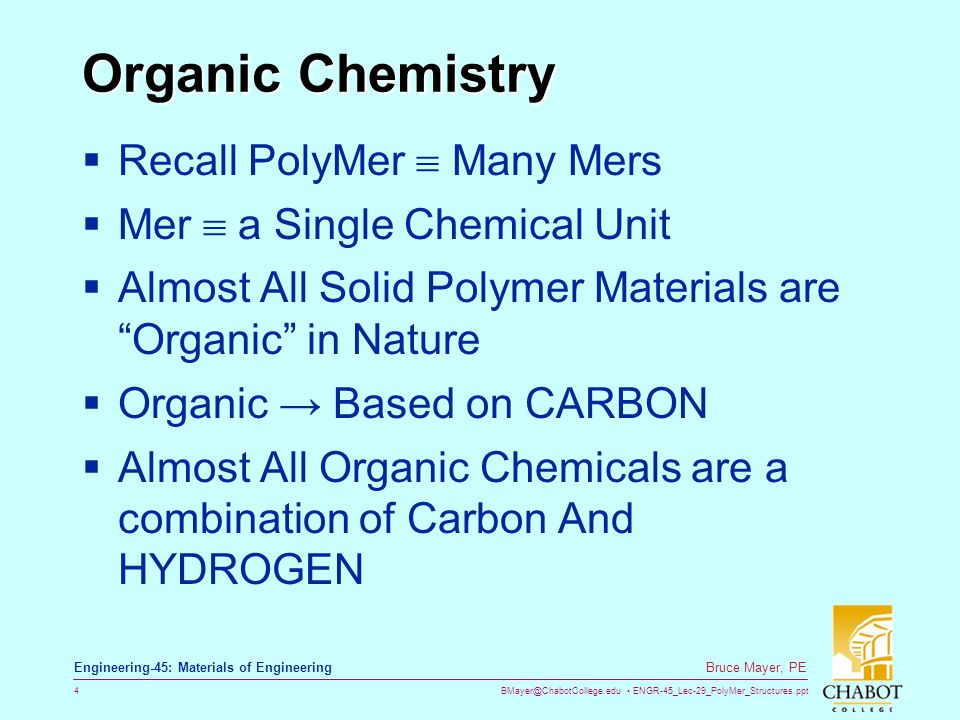 BMayer@ChabotCollege.edu ENGR-45_Lec-29_PolyMer_Structures.ppt 4 Bruce Mayer, PE Engineering-45: Materials of Engineering Organic Chemistry  Recall PolyMer  Many Mers  Mer  a Single Chemical Unit  Almost All Solid Polymer Materials are Organic in Nature  Organic → Based on CARBON  Almost All Organic Chemicals are a combination of Carbon And HYDROGEN
