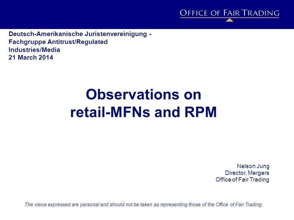 IMPACT ESTIMATION PROJECT h o r i z o n s c a n n i n g Observations on retail-MFNs and RPM Nelson Jung Director, Mergers Office of Fair Trading The views expressed are personal and should not be taken as representing those of the Office of Fair Trading.
