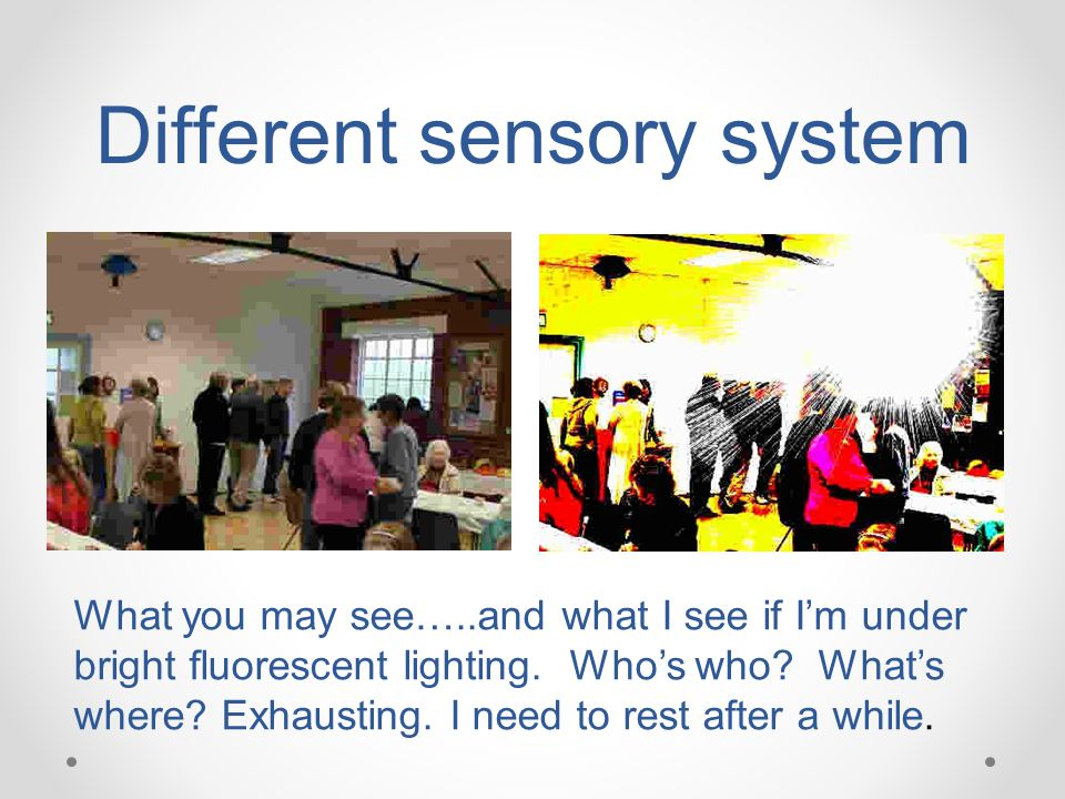 Different sensory system What you may see…..and what I see if I'm under bright fluorescent lighting. Who's who? What's where? Exhausting. I need to re
