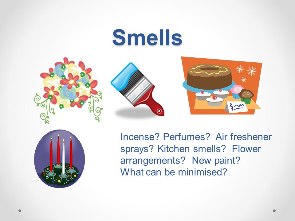 Smells Incense? Perfumes? Air freshener sprays? Kitchen smells? Flower arrangements? New paint? What can be minimised?