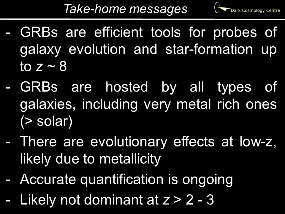 Take-home messages -GRBs are efficient tools for probes of galaxy evolution and star-formation up to z ~ 8 -GRBs are hosted by all types of galaxies, including very metal rich ones (> solar) -There are evolutionary effects at low-z, likely due to metallicity -Accurate quantification is ongoing -Likely not dominant at z > 2 - 3