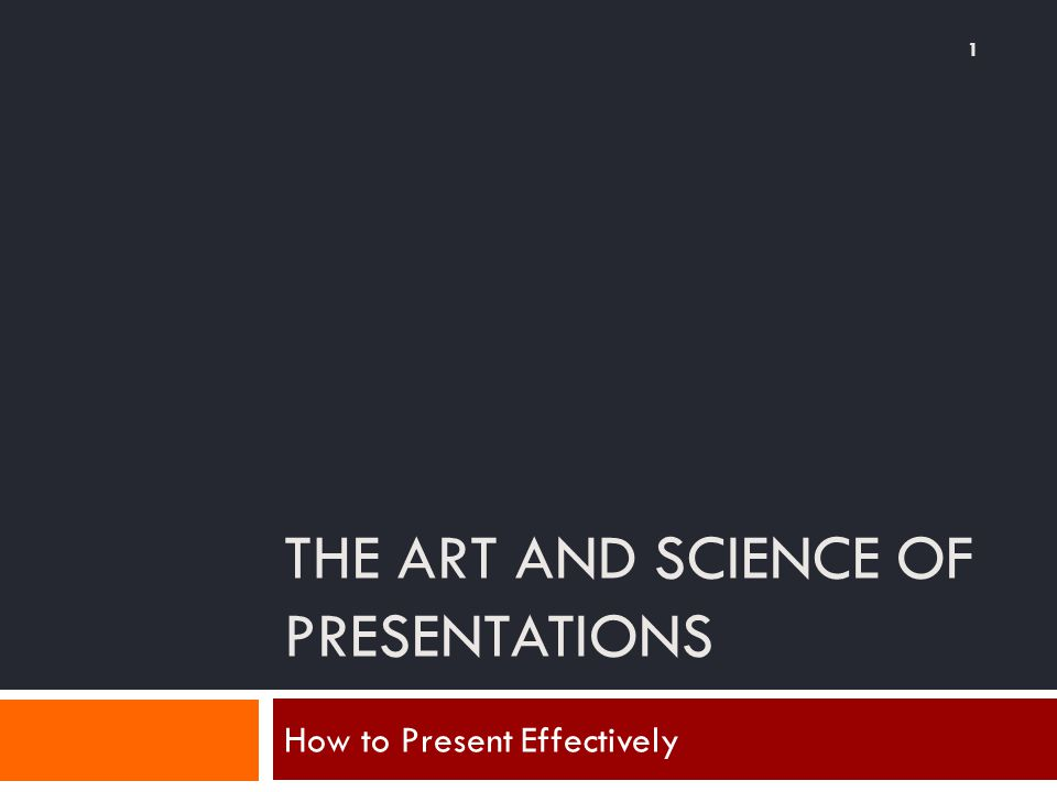 THE ART AND SCIENCE OF PRESENTATIONS How to Present Effectively 1