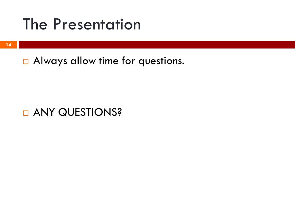 The Presentation 14  Always allow time for questions.  ANY QUESTIONS