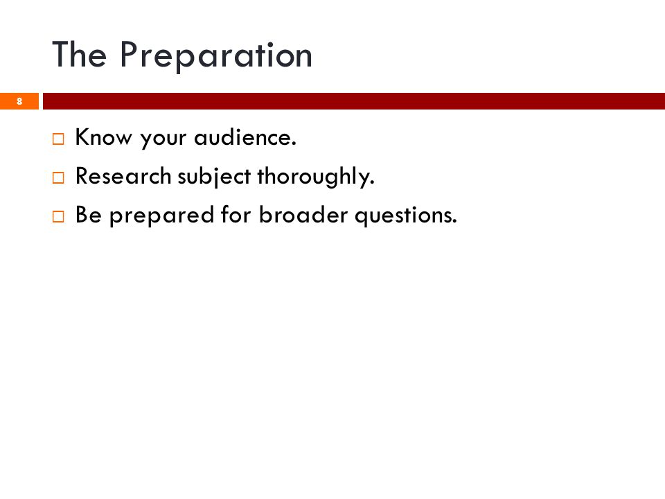 8  Know your audience.  Research subject thoroughly.  Be prepared for broader questions.