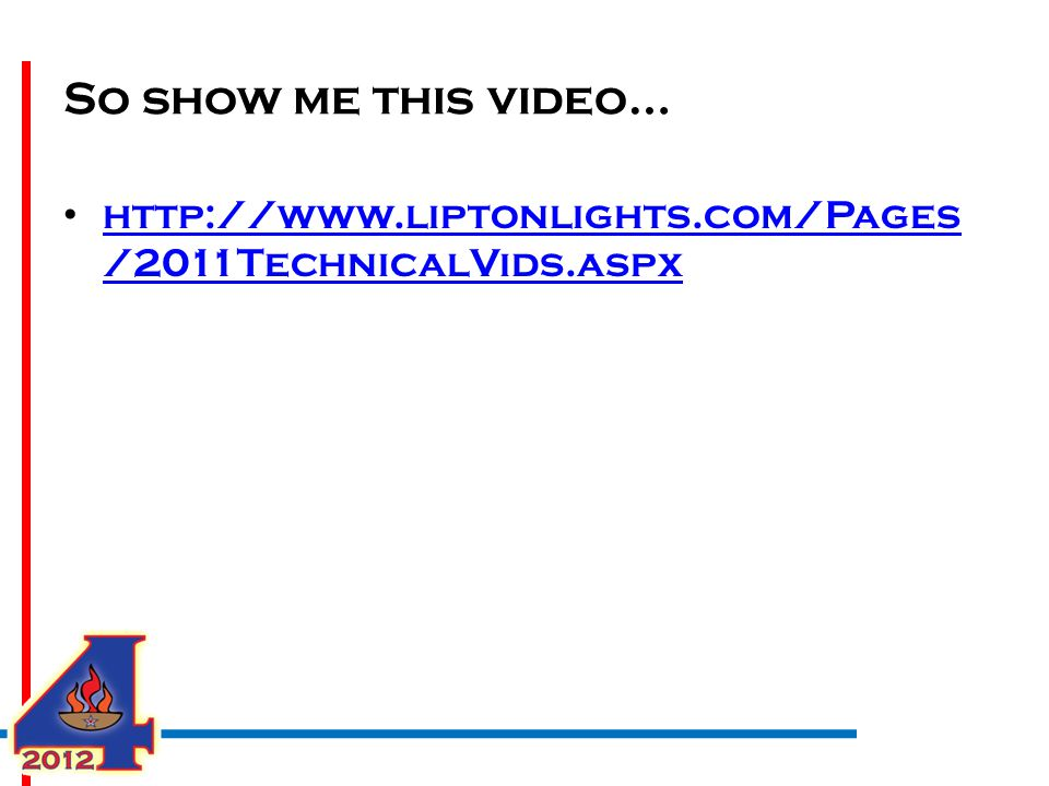 So show me this video… http://www.liptonlights.com/Pages /2011TechnicalVids.aspx http://www.liptonlights.com/Pages /2011TechnicalVids.aspx