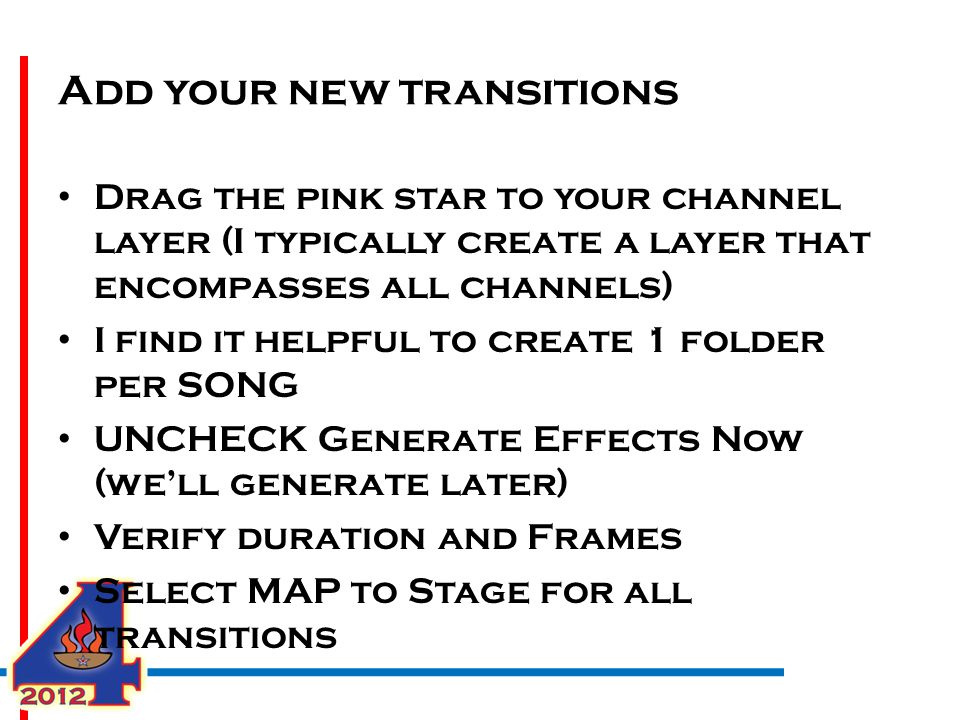Add your new transitions Drag the pink star to your channel layer (I typically create a layer that encompasses all channels) I find it helpful to create 1 folder per SONG UNCHECK Generate Effects Now (we'll generate later) Verify duration and Frames Select MAP to Stage for all transitions