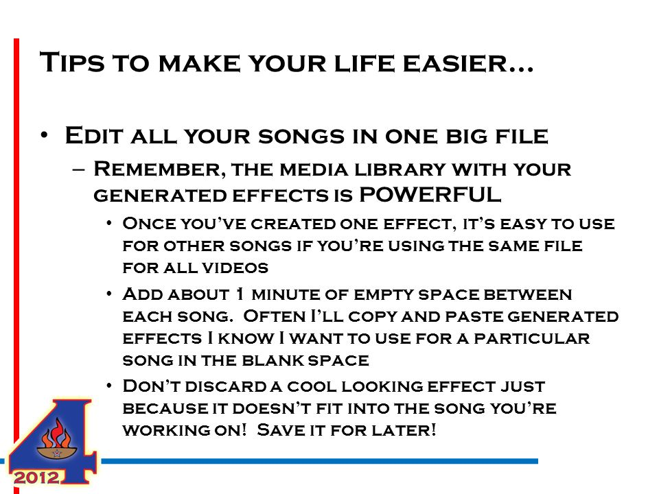 Tips to make your life easier… Edit all your songs in one big file – Remember, the media library with your generated effects is POWERFUL Once you've created one effect, it's easy to use for other songs if you're using the same file for all videos Add about 1 minute of empty space between each song.