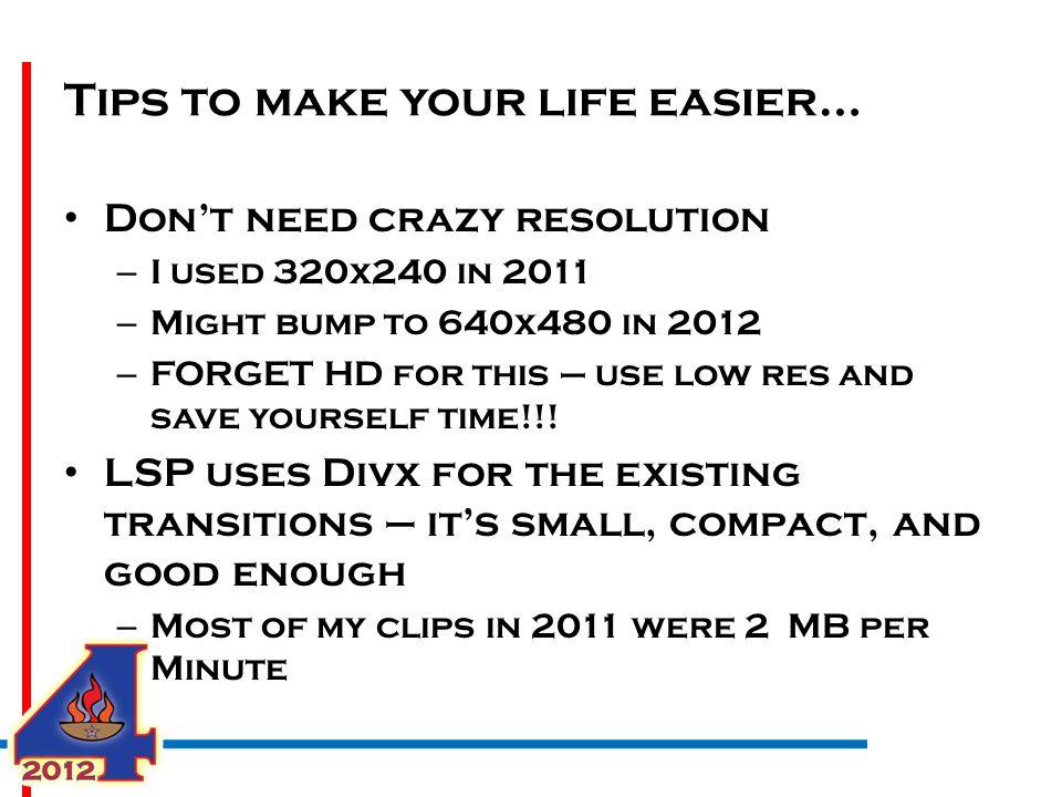 Tips to make your life easier… Don't need crazy resolution – I used 320x240 in 2011 – Might bump to 640x480 in 2012 – FORGET HD for this – use low res