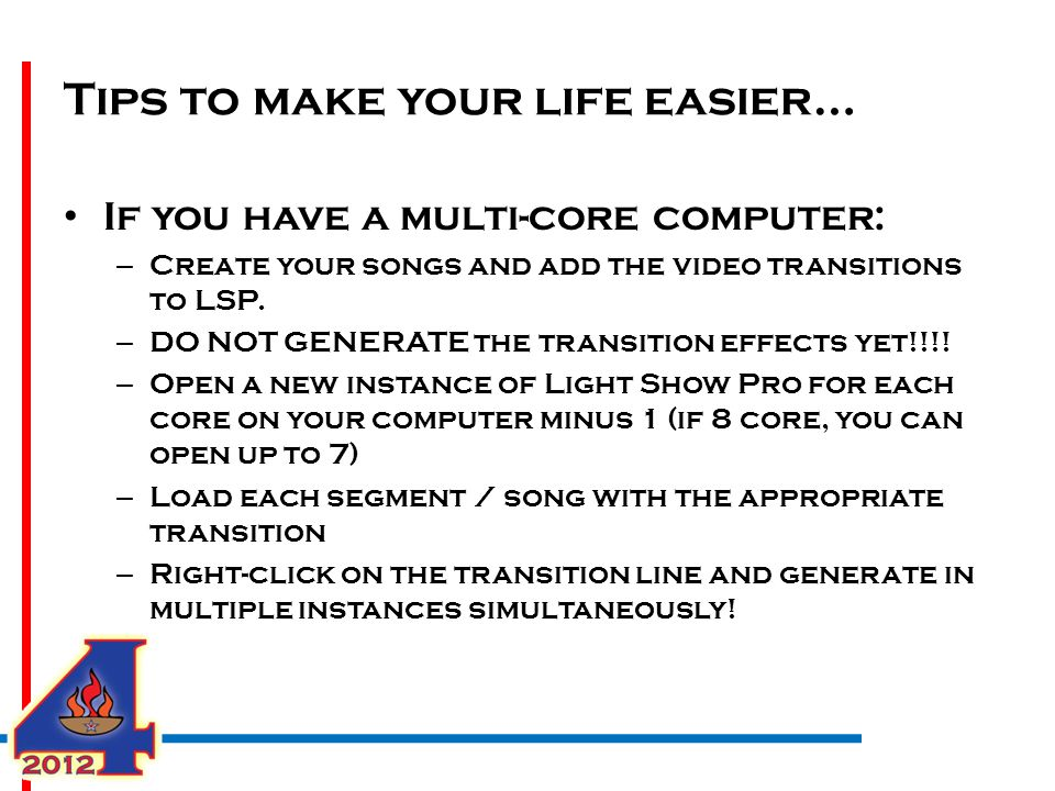 Tips to make your life easier… If you have a multi-core computer: – Create your songs and add the video transitions to LSP.