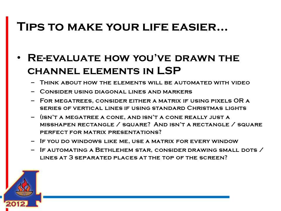Tips to make your life easier… Re-evaluate how you've drawn the channel elements in LSP – Think about how the elements will be automated with video – Consider using diagonal lines and markers – For megatrees, consider either a matrix if using pixels OR a series of vertical lines if using standard Christmas lights – (isn't a megatree a cone, and isn't a cone really just a misshapen rectangle / square.