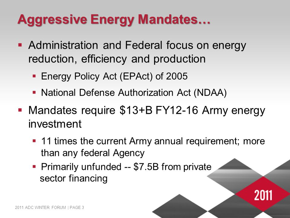 2011 ADC WINTER FORUM | PAGE 3 Aggressive Energy Mandates…  Administration and Federal focus on energy reduction, efficiency and production  Energy Policy Act (EPAct) of 2005  National Defense Authorization Act (NDAA)  Mandates require $13+B FY12-16 Army energy investment  11 times the current Army annual requirement; more than any federal Agency  Primarily unfunded -- $7.5B from private sector financing