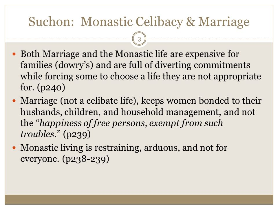 Suchon: Monastic Celibacy & Marriage Both Marriage and the Monastic life are expensive for families (dowry's) and are full of diverting commitments while forcing some to choose a life they are not appropriate for.