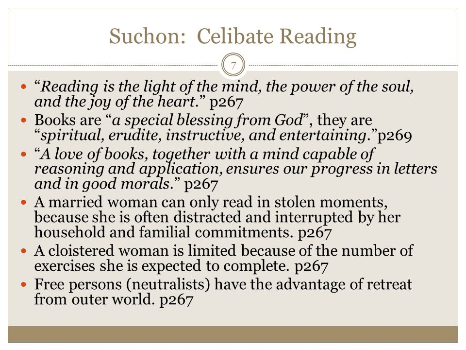 Suchon: Celibate Reading Reading is the light of the mind, the power of the soul, and the joy of the heart. p267 Books are a special blessing from God , they are spiritual, erudite, instructive, and entertaining. p269 A love of books, together with a mind capable of reasoning and application, ensures our progress in letters and in good morals. p267 A married woman can only read in stolen moments, because she is often distracted and interrupted by her household and familial commitments.