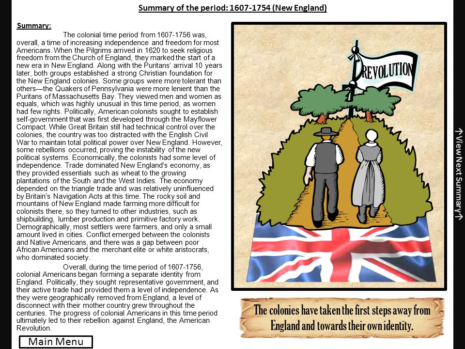 Summary of the period: 1607-1754 (New England) Summary: The colonial time period from 1607-1756 was, overall, a time of increasing independence and freedom for most Americans.