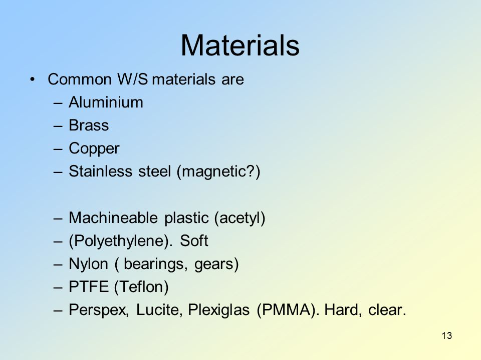 Materials Common W/S materials are –Aluminium –Brass –Copper –Stainless steel (magnetic ) –Machineable plastic (acetyl) –(Polyethylene).