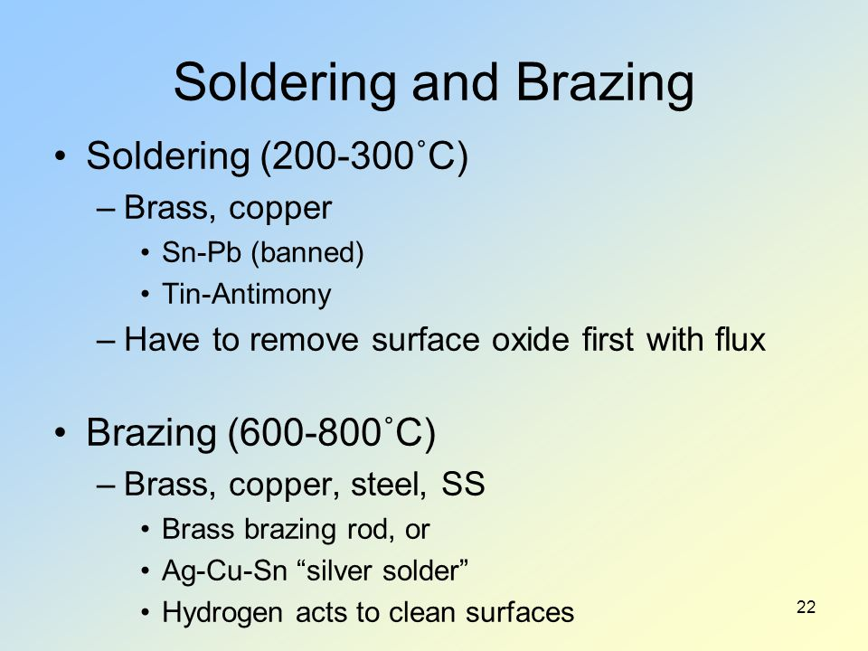 Soldering and Brazing Soldering (200-300˚C) –Brass, copper Sn-Pb (banned) Tin-Antimony –Have to remove surface oxide first with flux Brazing (600-800˚C) –Brass, copper, steel, SS Brass brazing rod, or Ag-Cu-Sn silver solder Hydrogen acts to clean surfaces 22