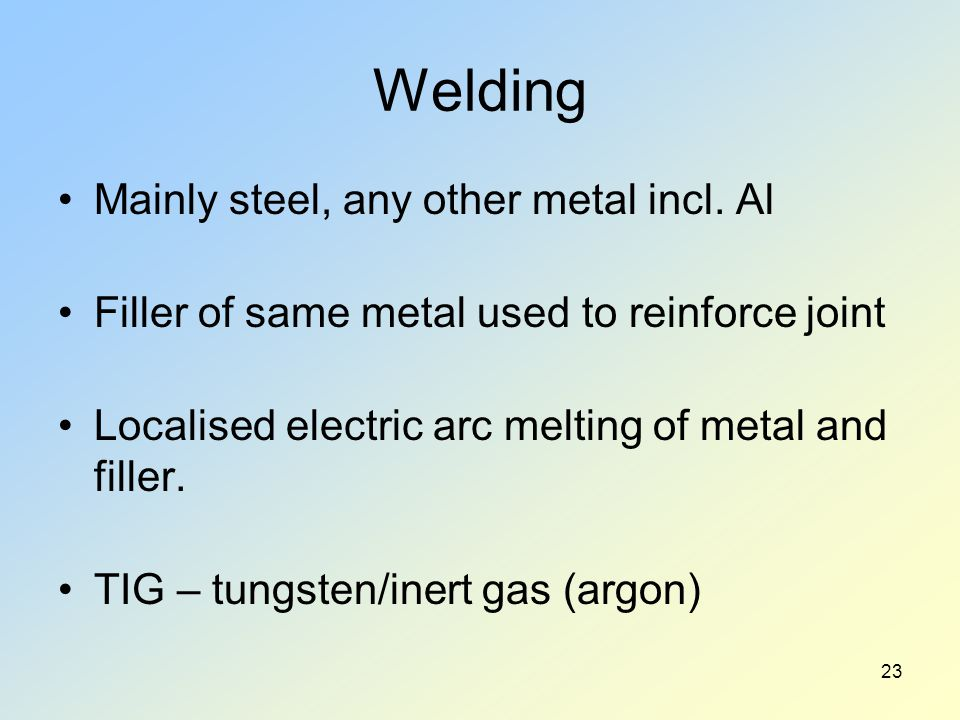 Welding Mainly steel, any other metal incl. Al Filler of same metal used to reinforce joint Localised electric arc melting of metal and filler. TIG –