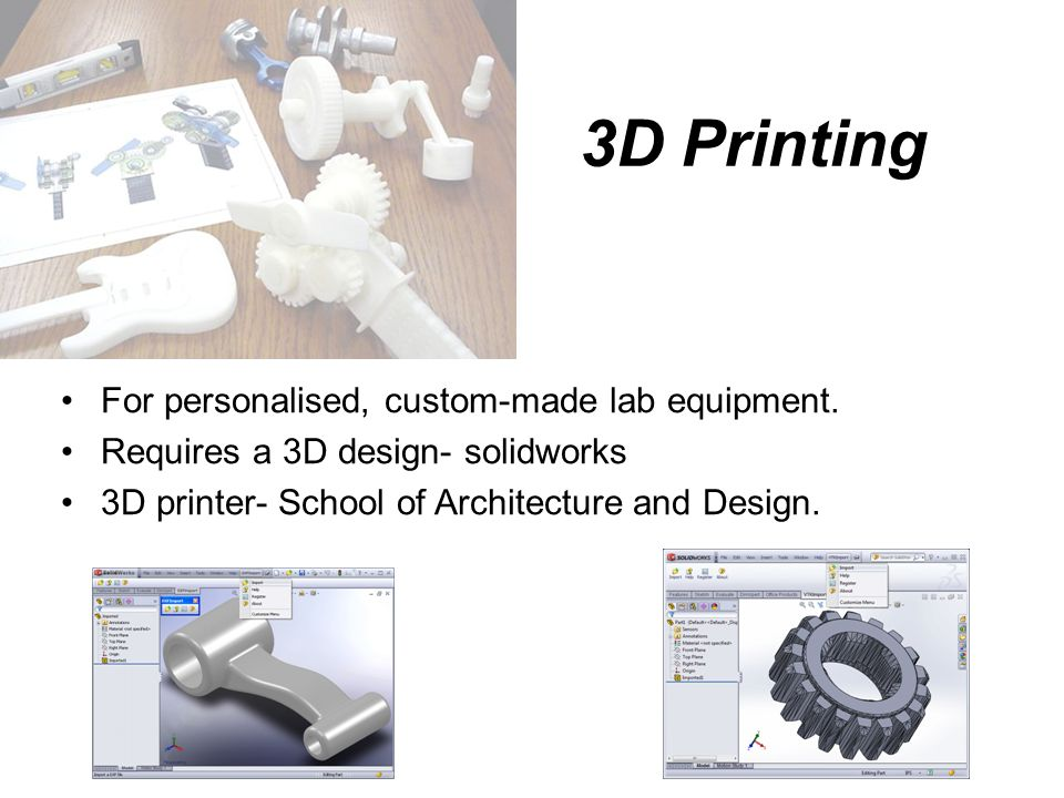3D Printing For personalised, custom-made lab equipment. Requires a 3D design- solidworks 3D printer- School of Architecture and Design.