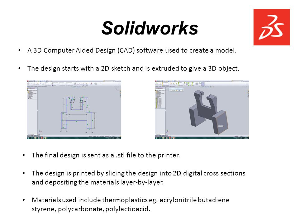 Solidworks The final design is sent as a.stl file to the printer. The design is printed by slicing the design into 2D digital cross sections and depos