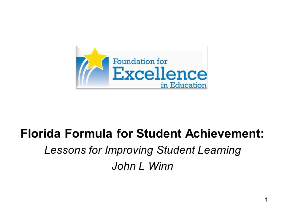 1 Florida Formula for Student Achievement: Lessons for Improving Student Learning John L Winn