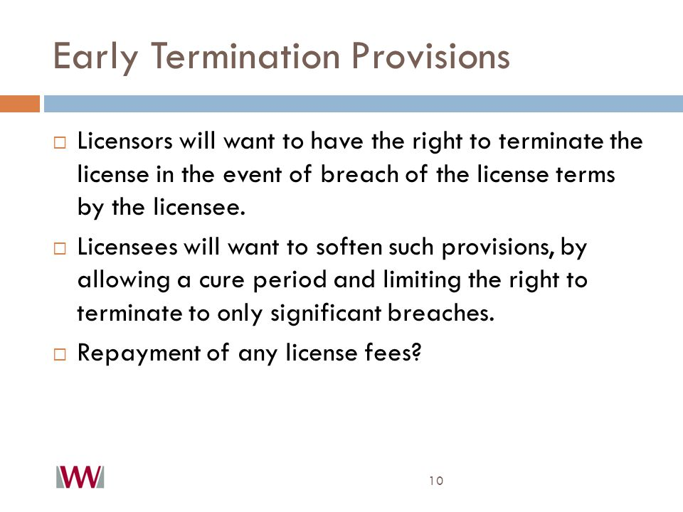 Early Termination Provisions 10  Licensors will want to have the right to terminate the license in the event of breach of the license terms by the licensee.