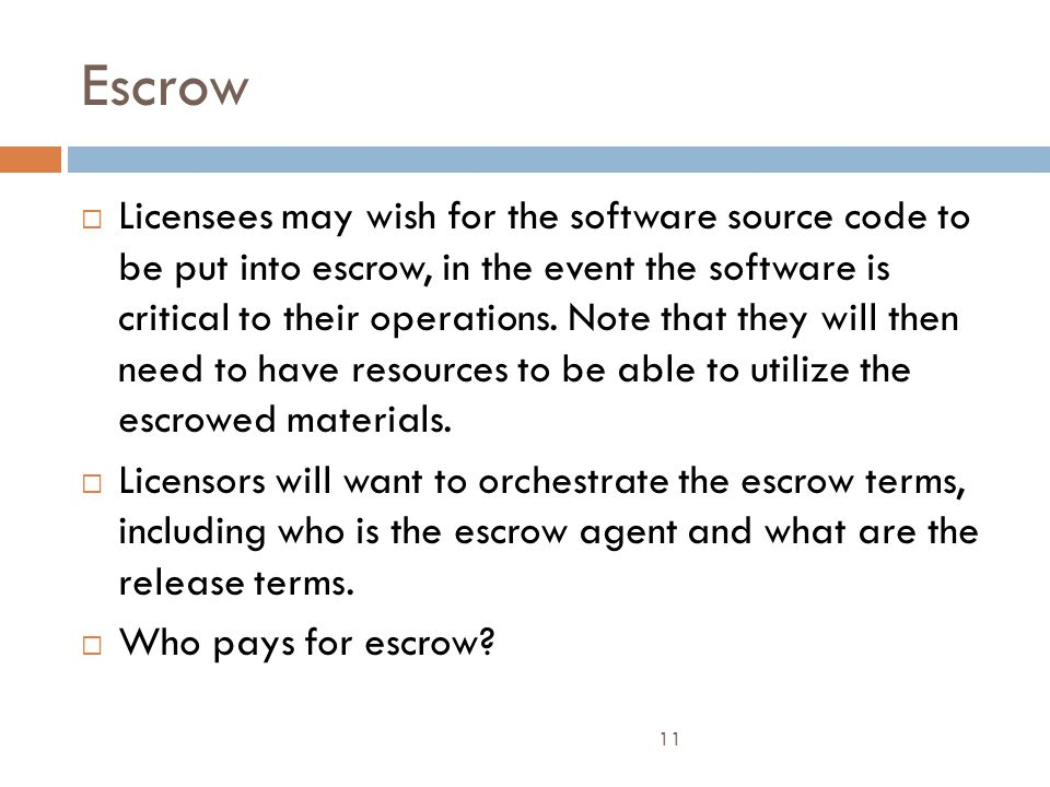 Escrow 11  Licensees may wish for the software source code to be put into escrow, in the event the software is critical to their operations.