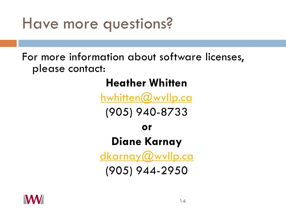 Have more questions? 14 For more information about software licenses, please contact: Heather Whitten hwhitten@wvllp.ca (905) 940-8733 or Diane Karnay