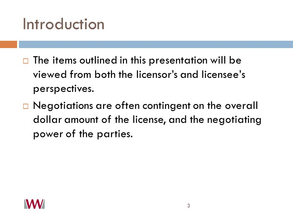 Introduction 3  The items outlined in this presentation will be viewed from both the licensor's and licensee's perspectives.  Negotiations are often
