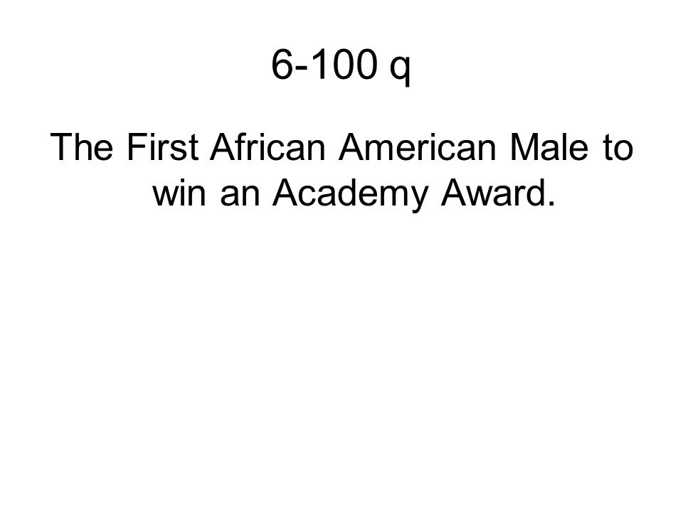 6-100 q The First African American Male to win an Academy Award.