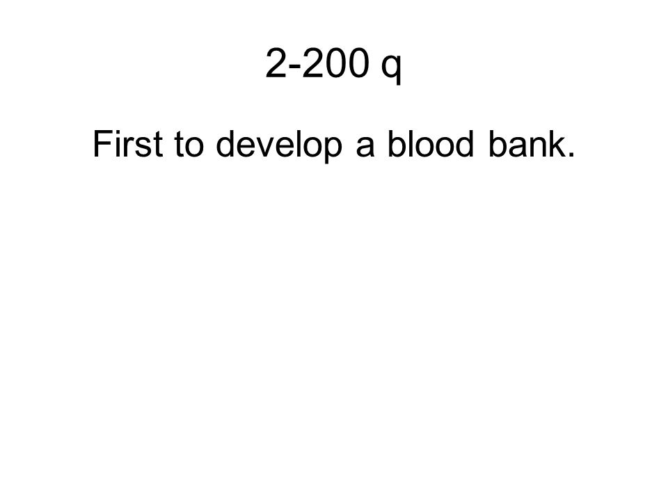 2-200 q First to develop a blood bank.