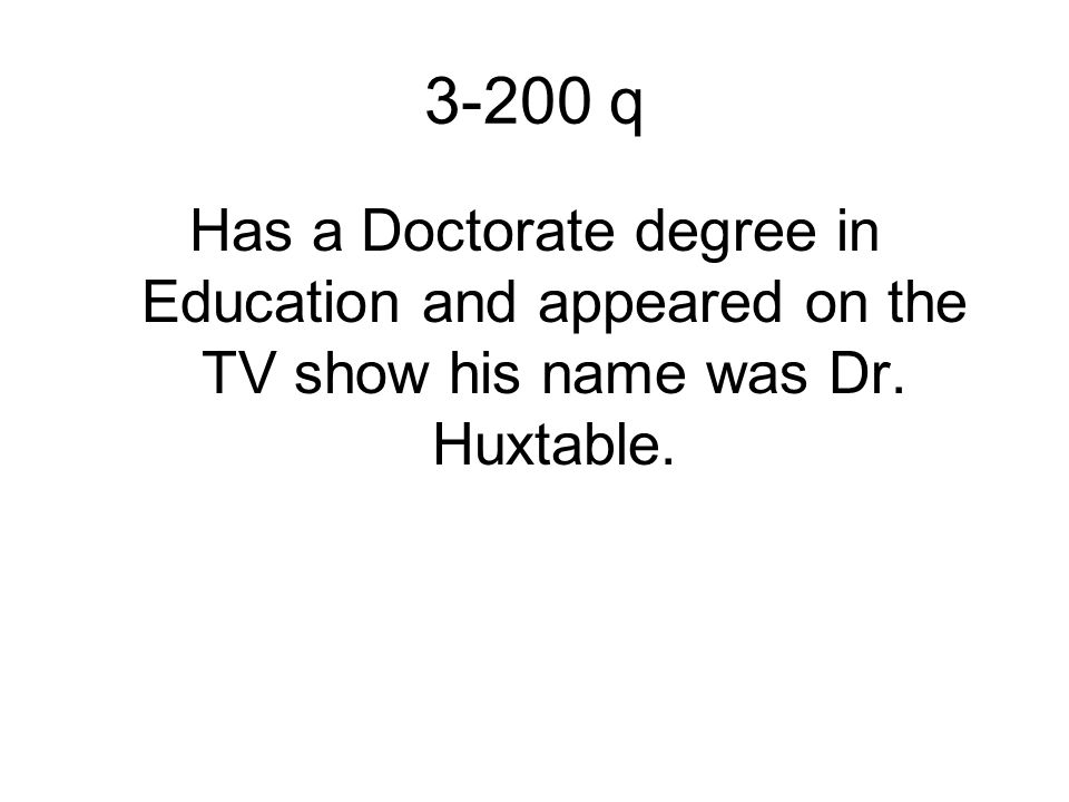 3-200 q Has a Doctorate degree in Education and appeared on the TV show his name was Dr. Huxtable.