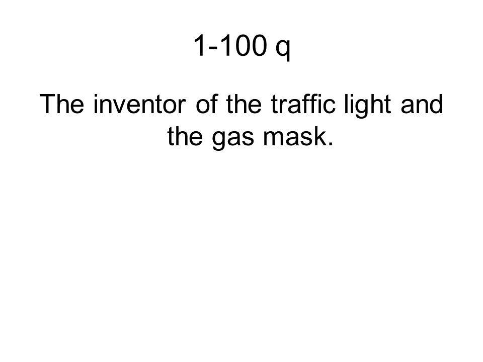 1-100 q The inventor of the traffic light and the gas mask.