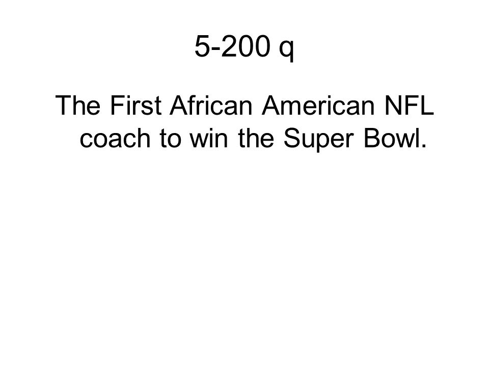 5-200 q The First African American NFL coach to win the Super Bowl.