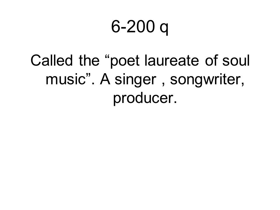 6-200 q Called the poet laureate of soul music . A singer, songwriter, producer.