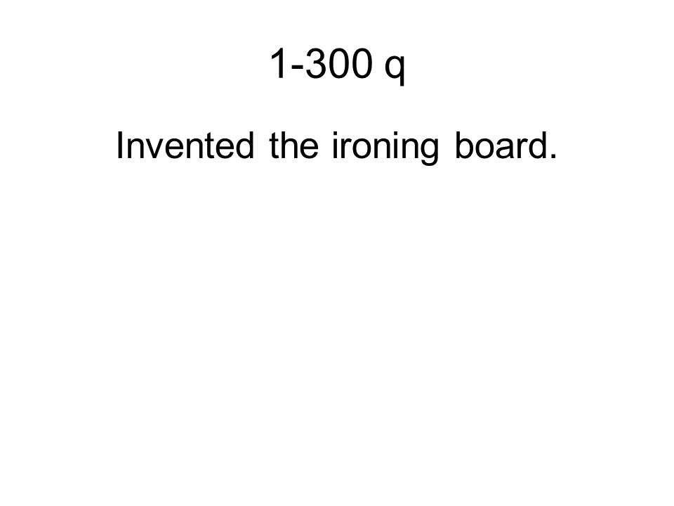 1-300 q Invented the ironing board.