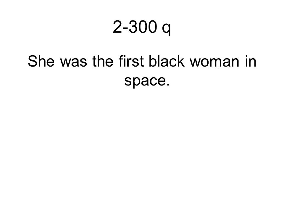 2-300 q She was the first black woman in space.
