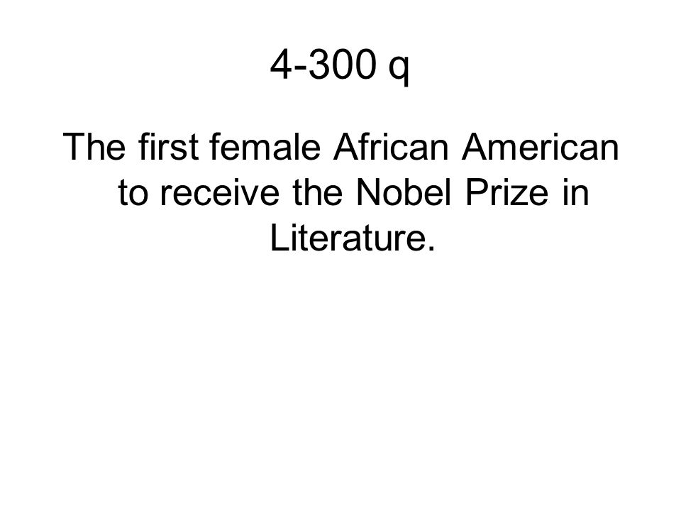 4-300 q The first female African American to receive the Nobel Prize in Literature.