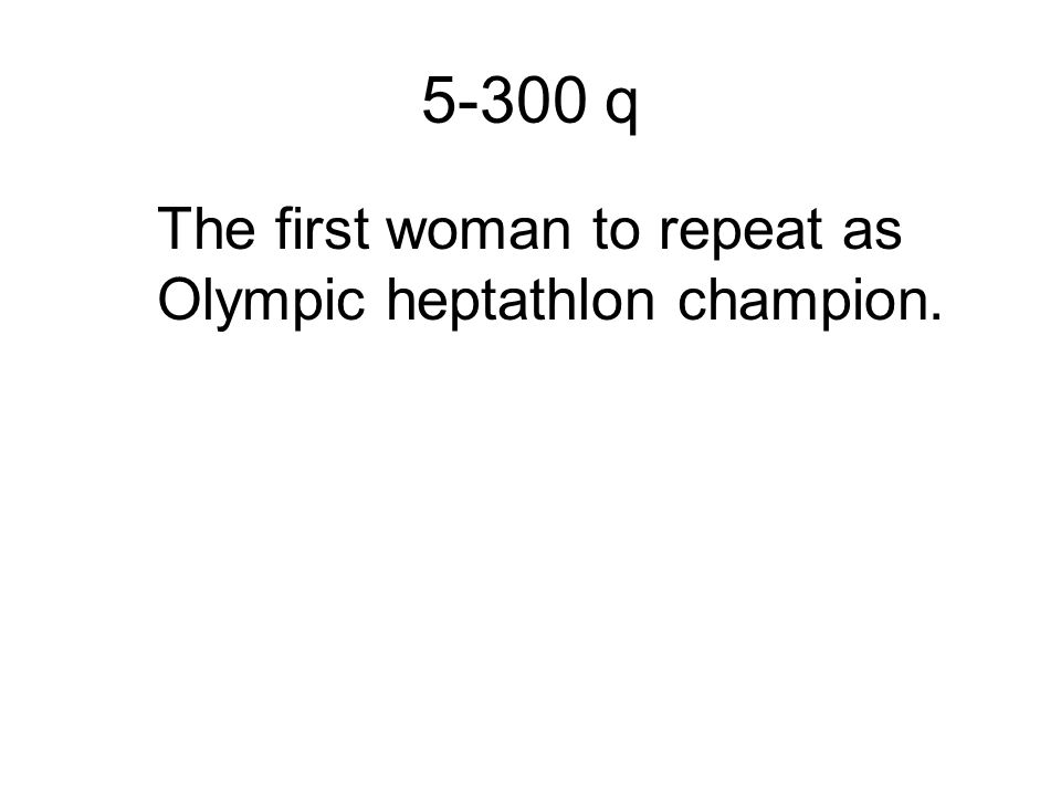 5-300 q The first woman to repeat as Olympic heptathlon champion.