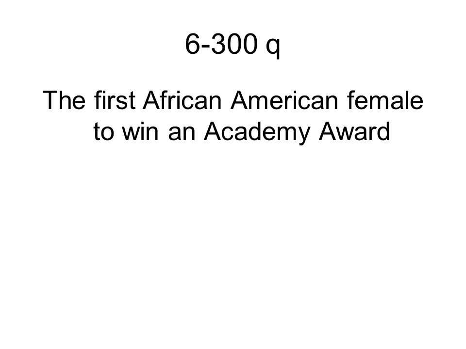 6-300 q The first African American female to win an Academy Award