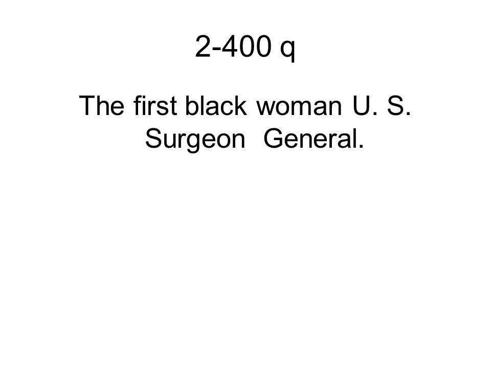 2-400 q The first black woman U. S. Surgeon General.
