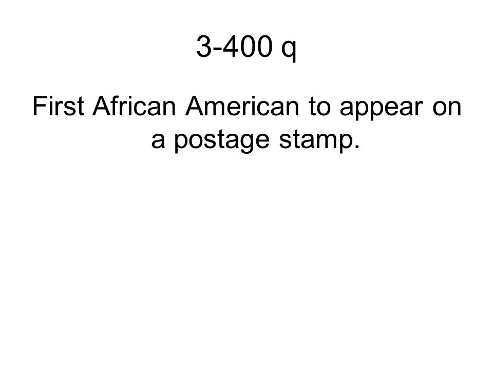 3-400 q First African American to appear on a postage stamp.