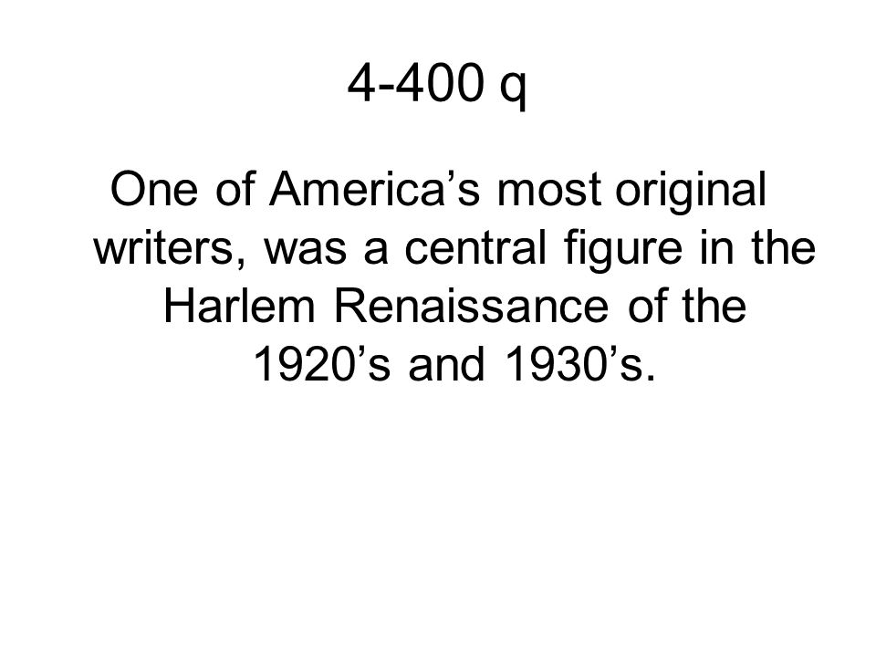4-400 q One of America's most original writers, was a central figure in the Harlem Renaissance of the 1920's and 1930's.
