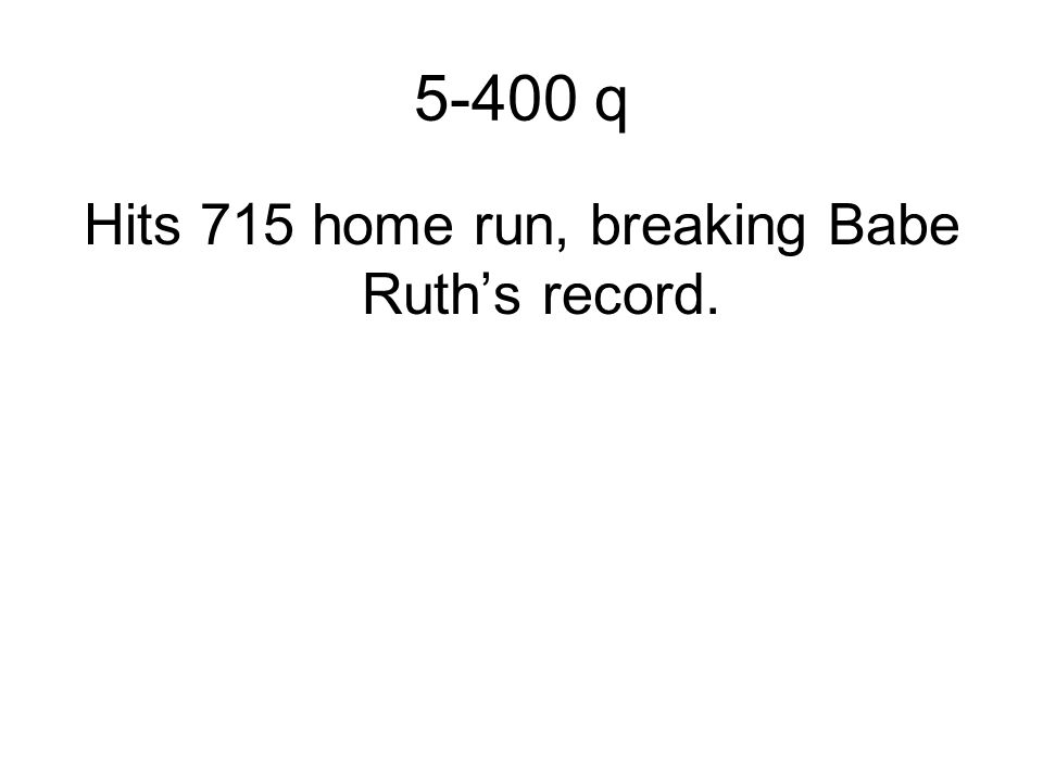 5-400 q Hits 715 home run, breaking Babe Ruth's record.