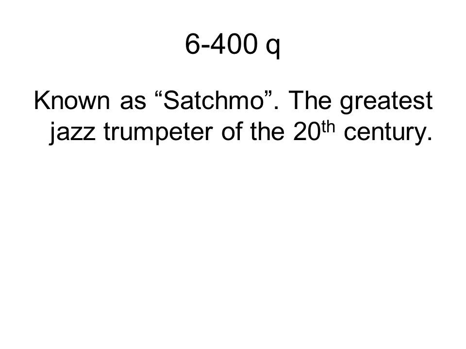 6-400 q Known as Satchmo . The greatest jazz trumpeter of the 20 th century.