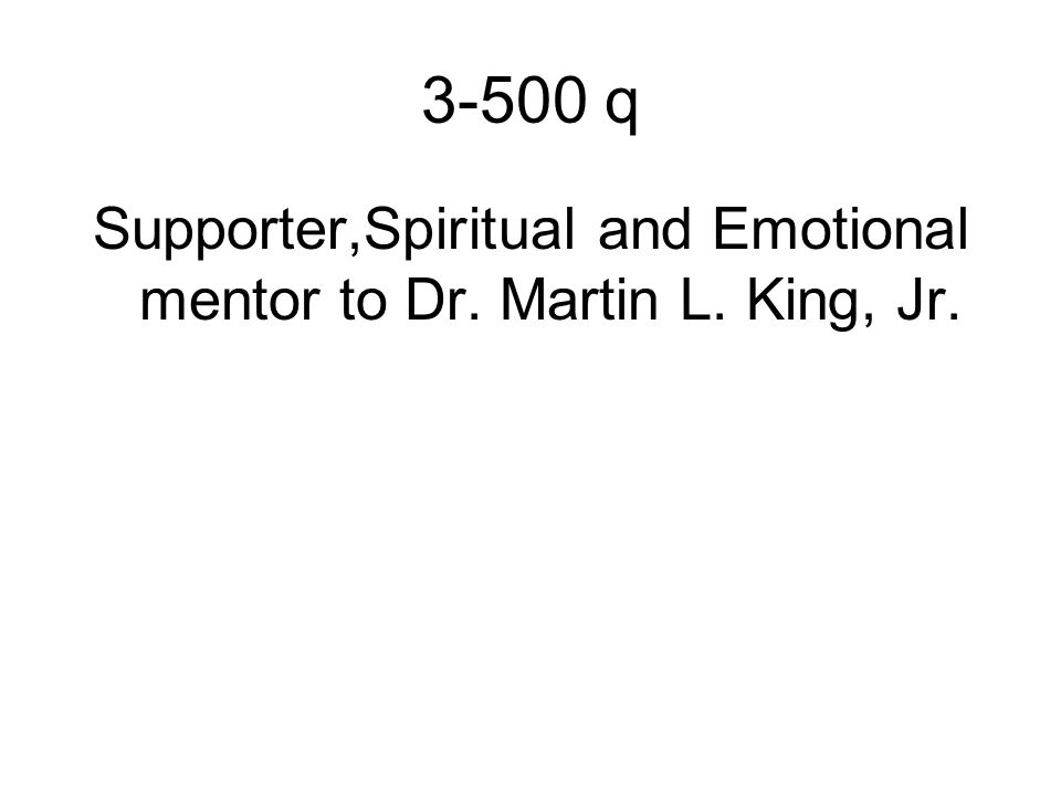 3-500 q Supporter,Spiritual and Emotional mentor to Dr. Martin L. King, Jr.