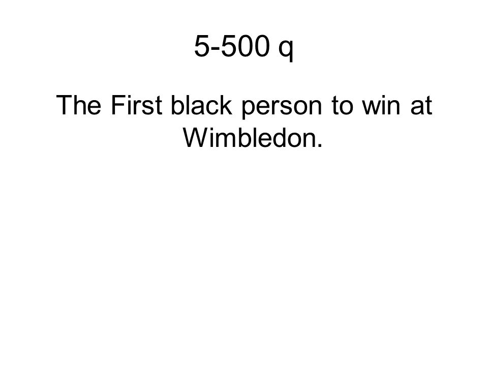 5-500 q The First black person to win at Wimbledon.