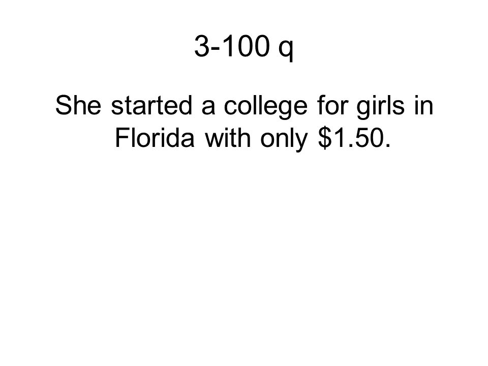 3-100 q She started a college for girls in Florida with only $1.50.