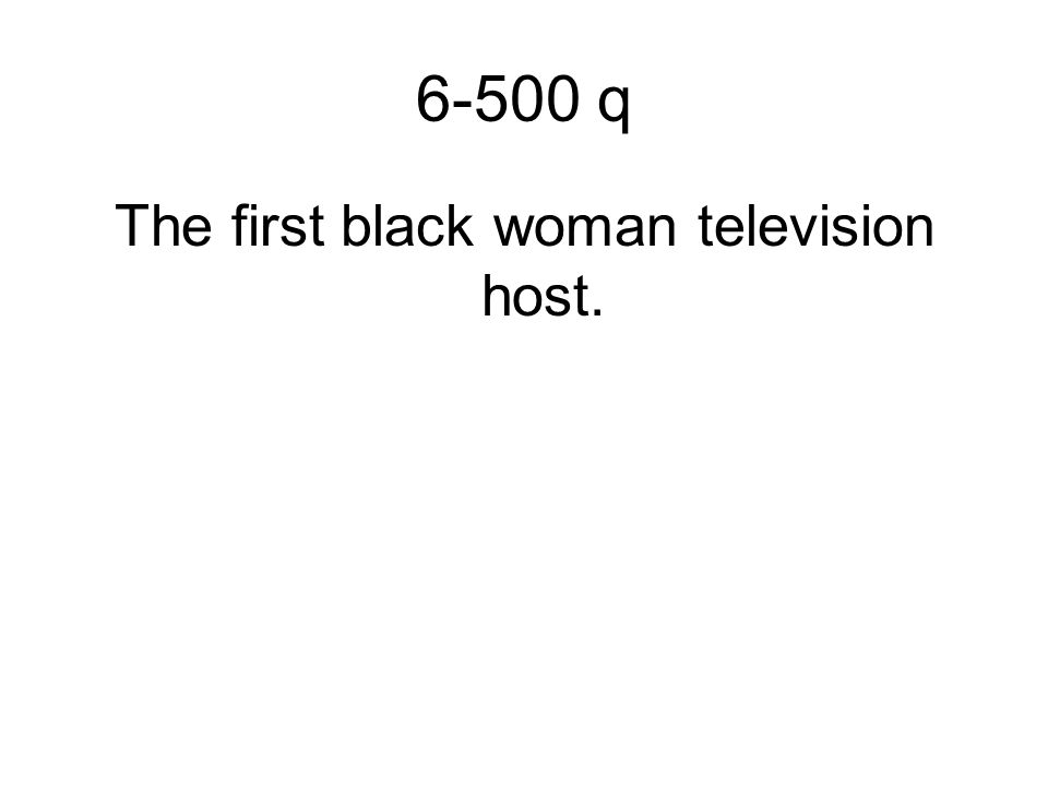 6-500 q The first black woman television host.