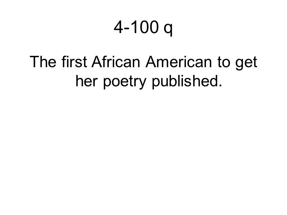 4-100 q The first African American to get her poetry published.