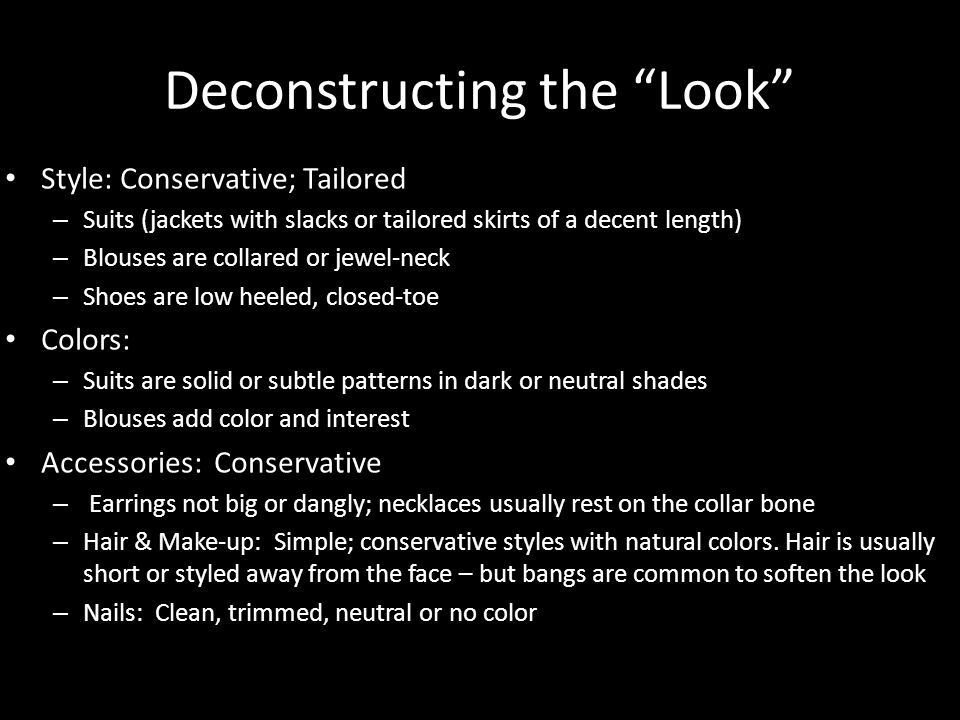 Deconstructing the Look Style: Conservative; Tailored – Suits (jackets with slacks or tailored skirts of a decent length) – Blouses are collared or jewel-neck – Shoes are low heeled, closed-toe Colors: – Suits are solid or subtle patterns in dark or neutral shades – Blouses add color and interest Accessories: Conservative – Earrings not big or dangly; necklaces usually rest on the collar bone – Hair & Make-up: Simple; conservative styles with natural colors.